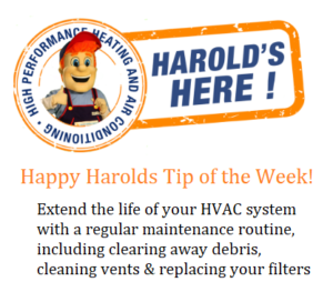 Happy Harold's tip of the week, extend the life of your HVAC system with a regular maintenance routine including clearing away debris, cleaning vents and replacing your filters
