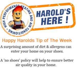 Happy Harold's tip of the week is to take your shoes off before walking inside. According to this article by the Office of Public Affairs in Utah, you could be transferring 90% of your shoes dirt onto your carpets or tile. We can easily put a stop to this by removing our shoes before entering the house.