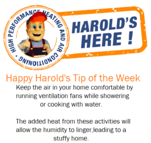 Happy Harold's tip of the week. Keep the air in your home comfortable by running ventilation fans while showering or cooking with water. The added heat from these activities will allow the humidity to longer leading to a stuffy home